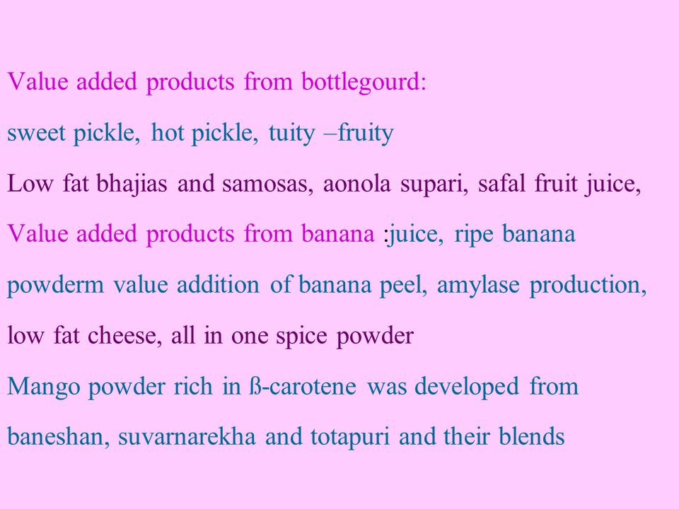 Value added products from bottlegourd: sweet pickle, hot pickle, tuity –fruity Low fat bhajias and samosas, aonola supari, safal fruit juice, Value added products from banana :juice, ripe banana powderm value addition of banana peel, amylase production, low fat cheese, all in one spice powder Mango powder rich in ß-carotene was developed from baneshan, suvarnarekha and totapuri and their blends