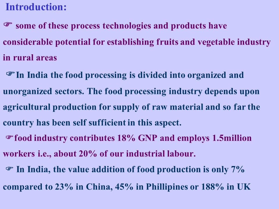 Introduction:  some of these process technologies and products have considerable potential for establishing fruits and vegetable industry in rural areas In India the food processing is divided into organized and unorganized sectors.
