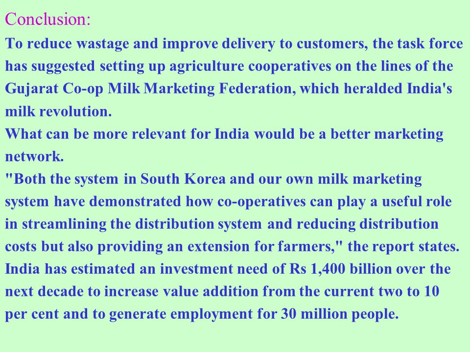 Conclusion: To reduce wastage and improve delivery to customers, the task force has suggested setting up agriculture cooperatives on the lines of the Gujarat Co-op Milk Marketing Federation, which heralded India s milk revolution.