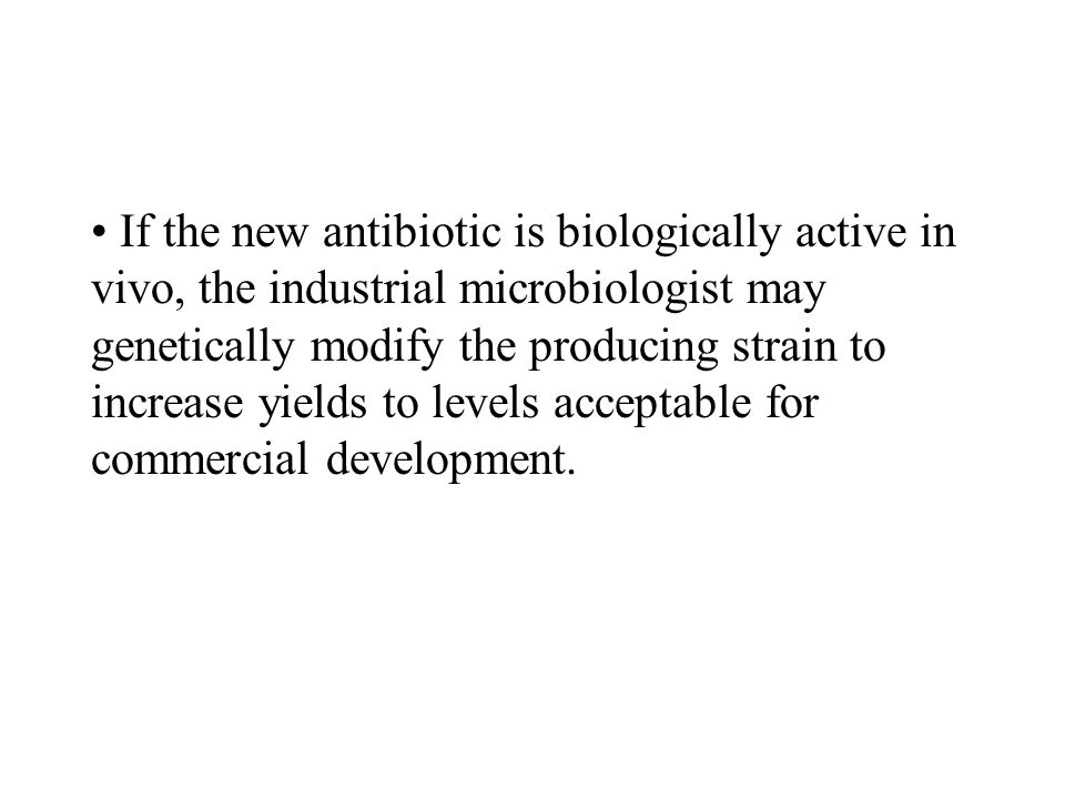 If the new antibiotic is biologically active in vivo, the industrial microbiologist may genetically modify the producing strain to increase yields to levels acceptable for commercial development.