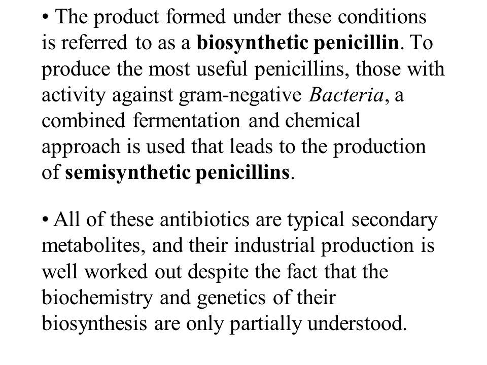 The product formed under these conditions is referred to as a biosynthetic penicillin. To produce the most useful penicillins, those with activity against gram-negative Bacteria, a combined fermentation and chemical approach is used that leads to the production of semisynthetic penicillins.