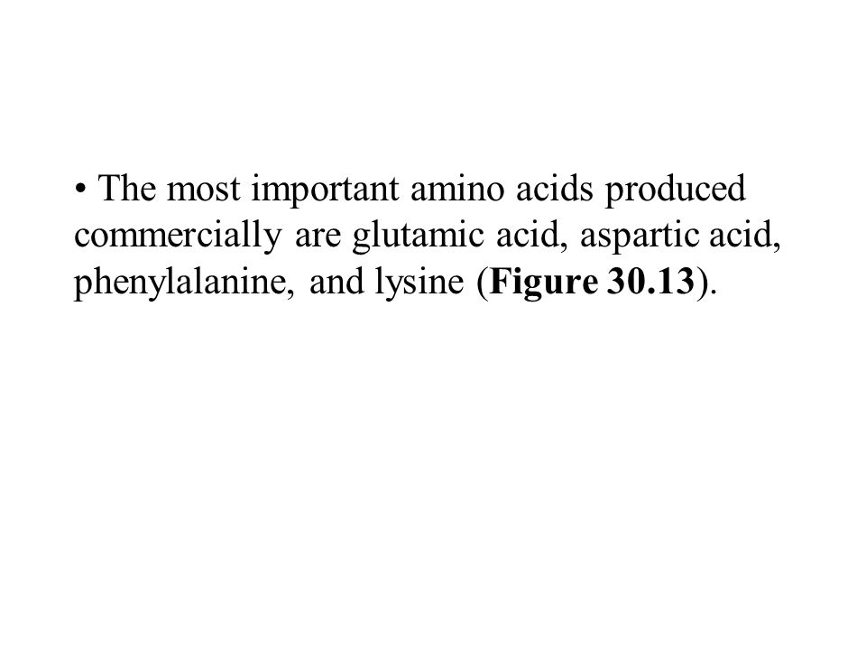 The most important amino acids produced commercially are glutamic acid, aspartic acid, phenylalanine, and lysine (Figure 30.13).