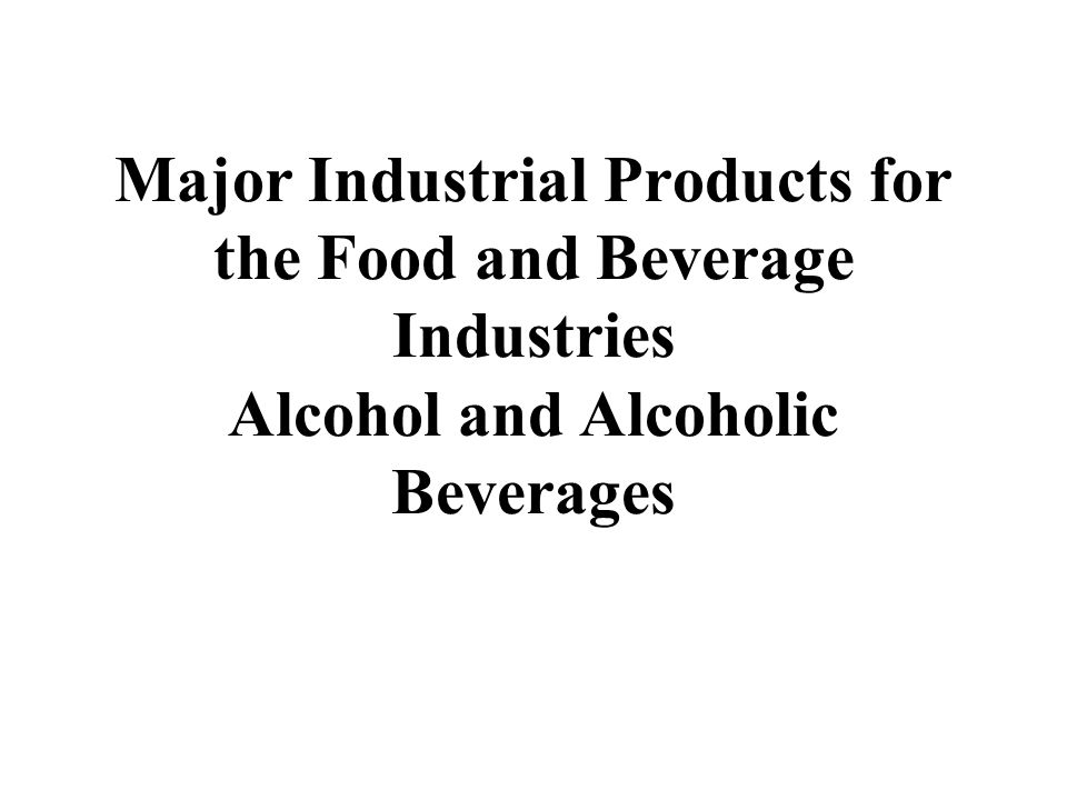 Major Industrial Products for the Food and Beverage Industries Alcohol and Alcoholic Beverages