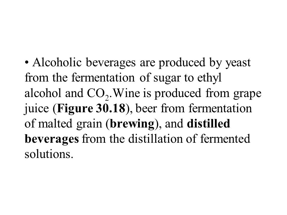 Alcoholic beverages are produced by yeast from the fermentation of sugar to ethyl alcohol and CO2.Wine is produced from grape juice (Figure 30.18), beer from fermentation of malted grain (brewing), and distilled beverages from the distillation of fermented solutions.