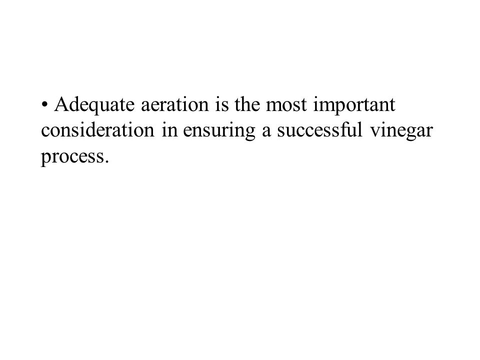 Adequate aeration is the most important consideration in ensuring a successful vinegar process.