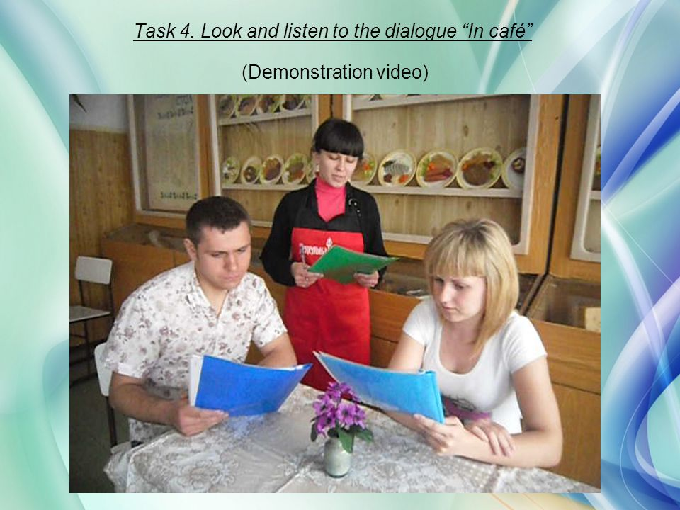 Task 4. Look and listen to the dialogue In café (Demonstration video)