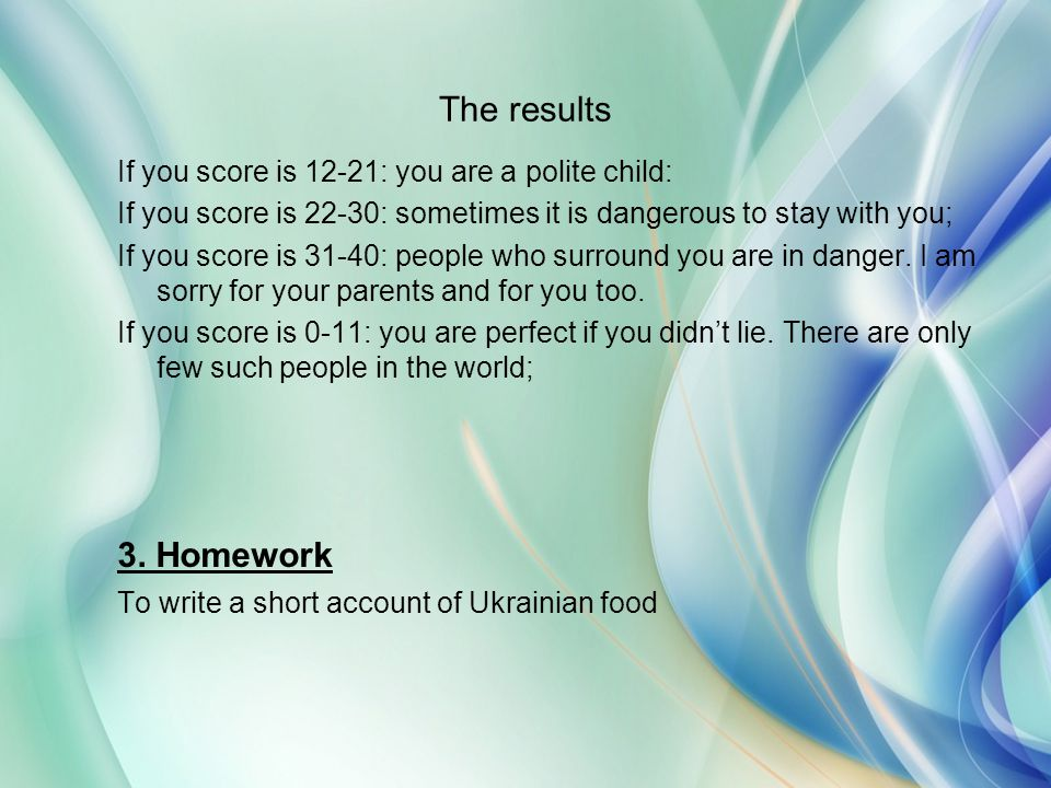 The results 3. Homework If you score is 12-21: you are a polite child: