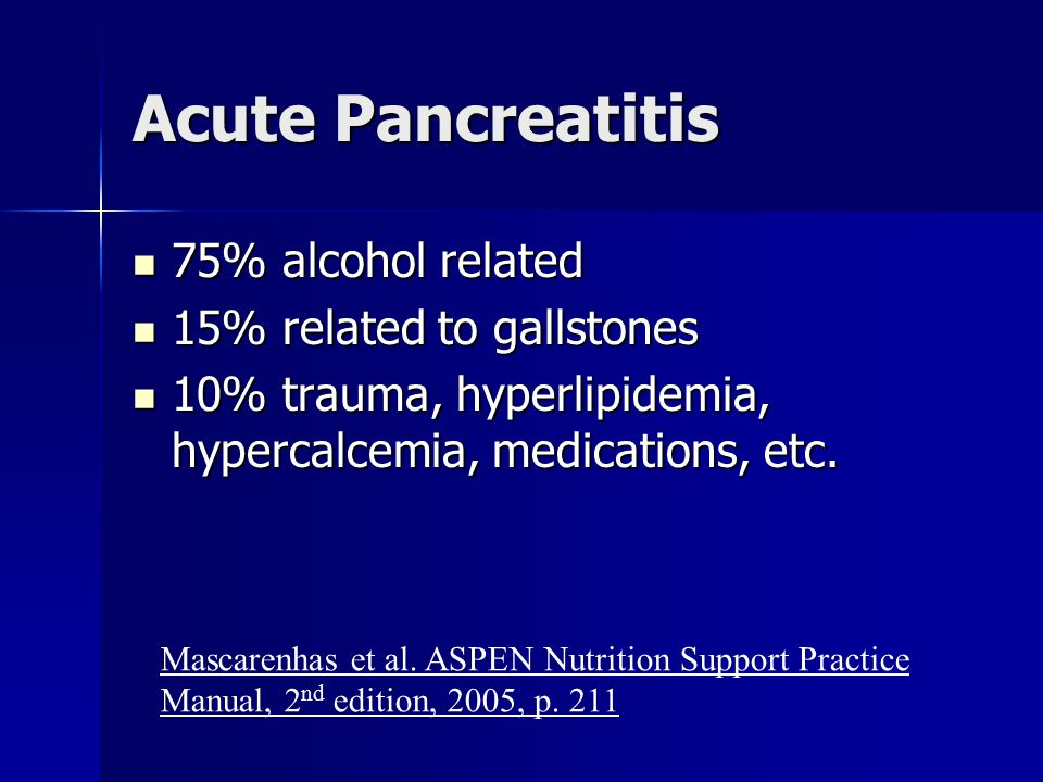 Acute Pancreatitis 75% alcohol related 15% related to gallstones
