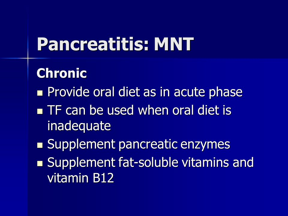 Pancreatitis: MNT Chronic Provide oral diet as in acute phase