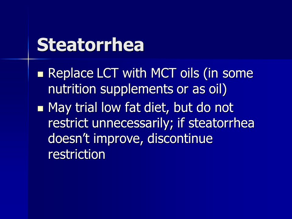 Steatorrhea Replace LCT with MCT oils (in some nutrition supplements or as oil)
