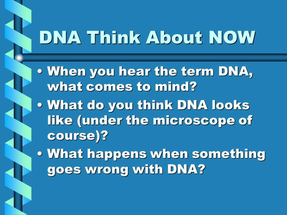 DNA Think About NOW When you hear the term DNA, what comes to mind