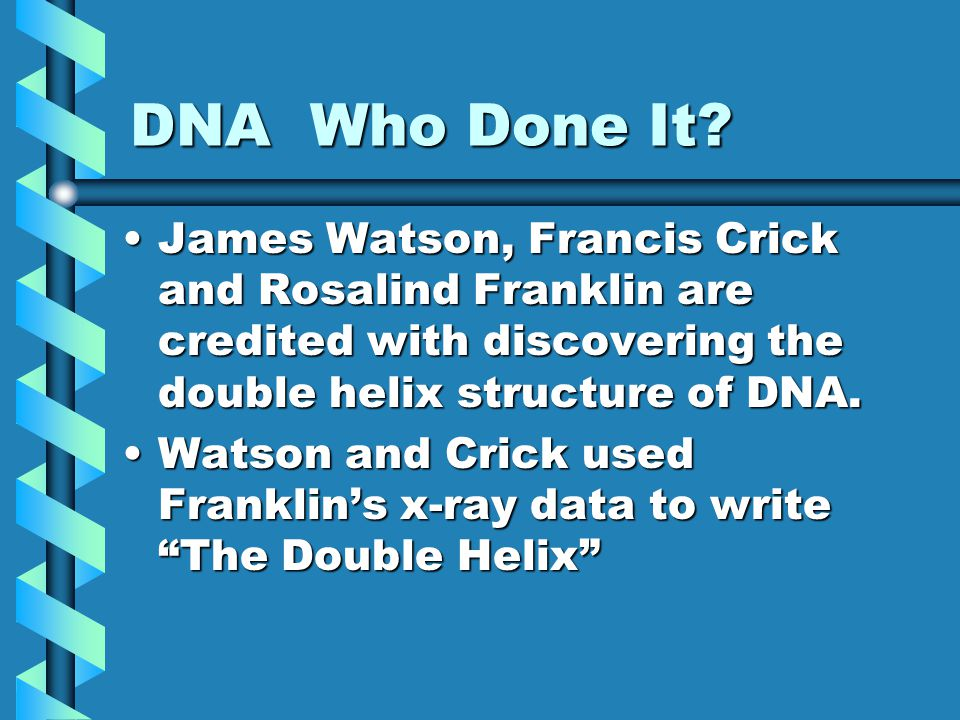 DNA Who Done It James Watson, Francis Crick and Rosalind Franklin are credited with discovering the double helix structure of DNA.