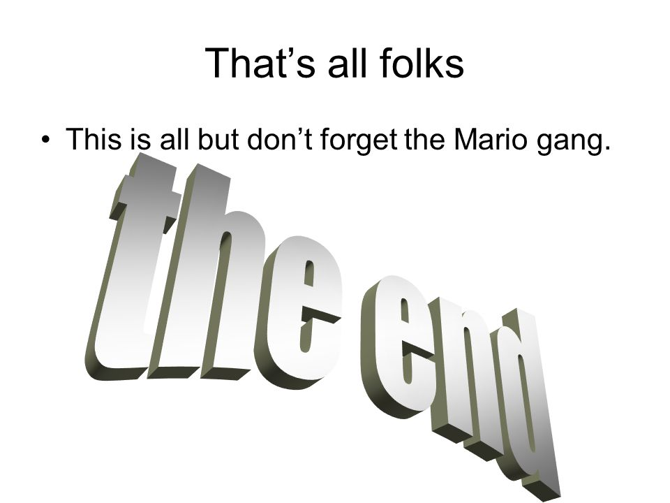 That's all folks This is all but don't forget the Mario gang. the end