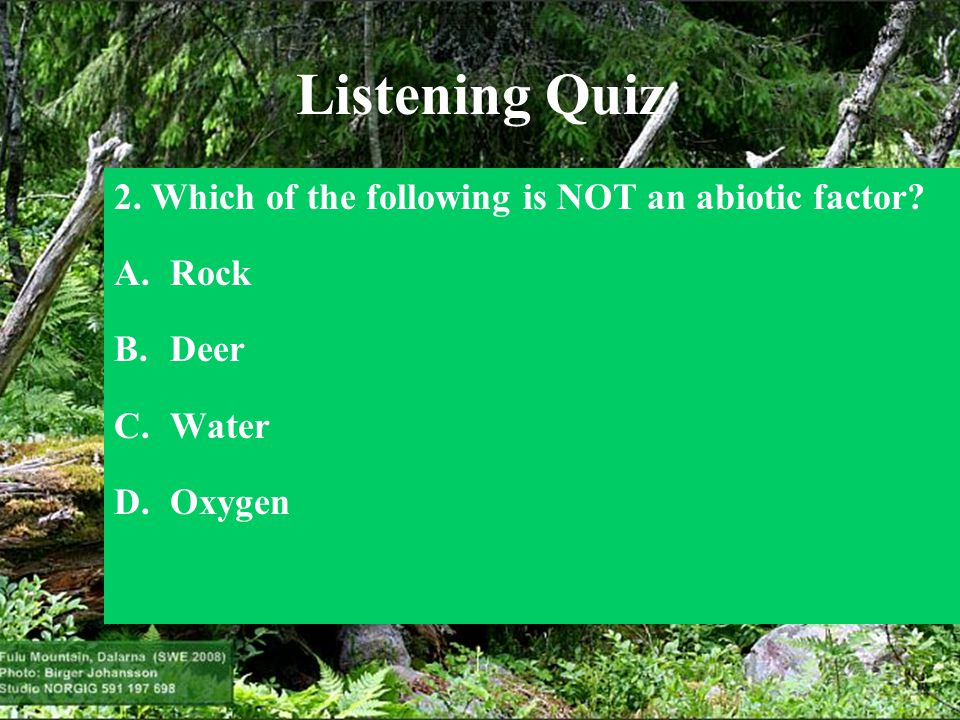 Listening Quiz 2. Which of the following is NOT an abiotic factor