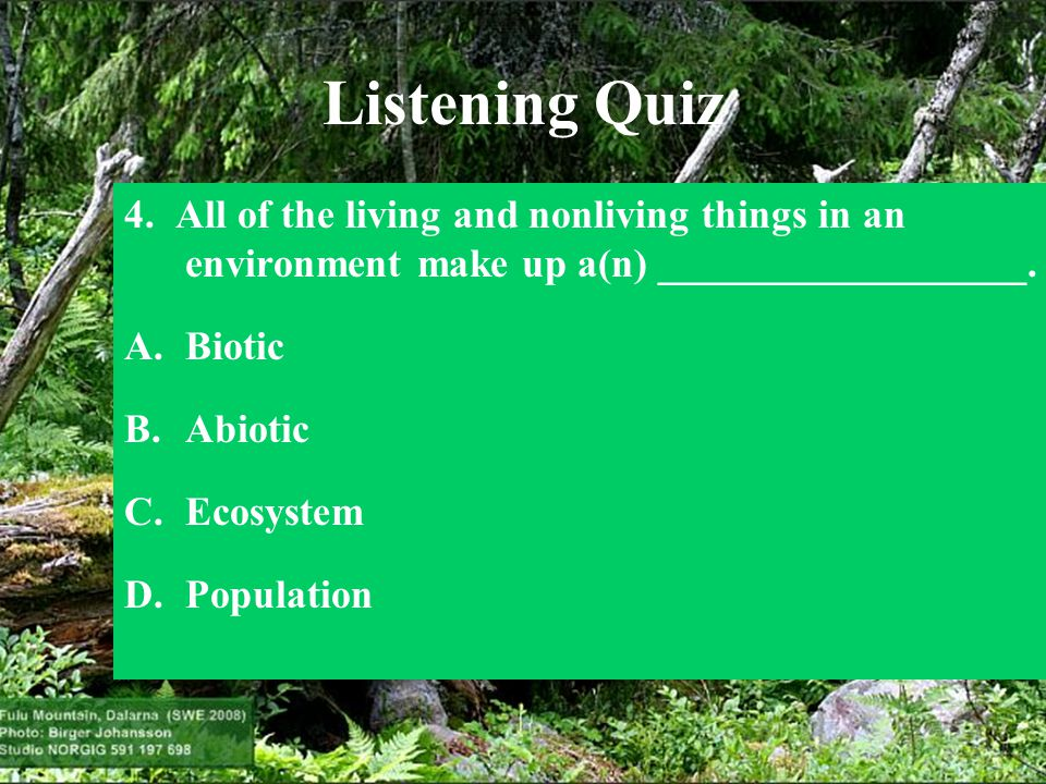 Listening Quiz 4. All of the living and nonliving things in an environment make up a(n) __________________.