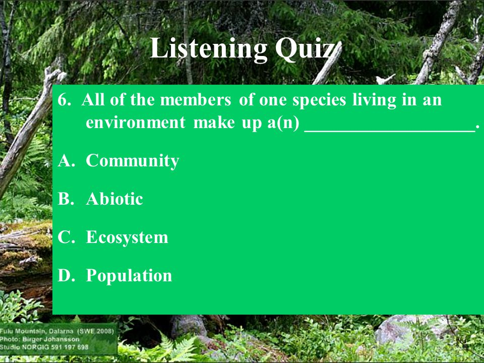 Listening Quiz 6. All of the members of one species living in an environment make up a(n) __________________.