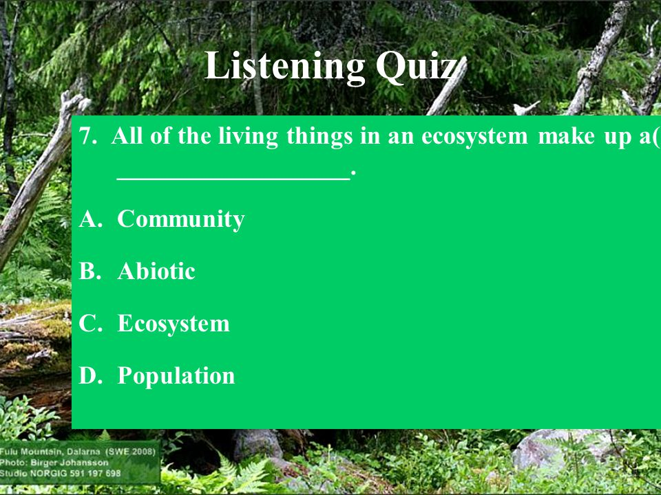 Listening Quiz 7. All of the living things in an ecosystem make up a(n) __________________. Community.