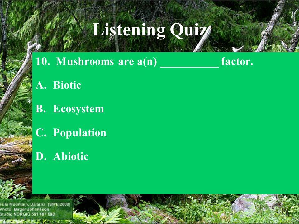 Listening Quiz 10. Mushrooms are a(n) __________ factor. Biotic
