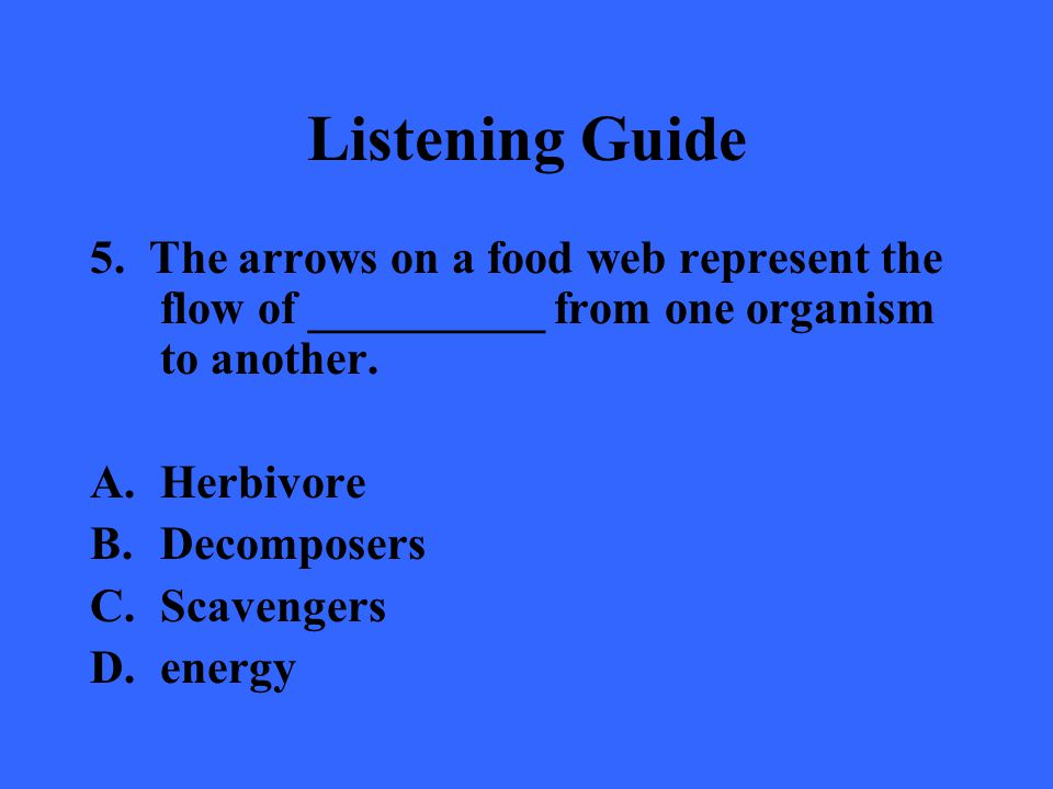 Listening Guide 5. The arrows on a food web represent the flow of __________ from one organism to another.