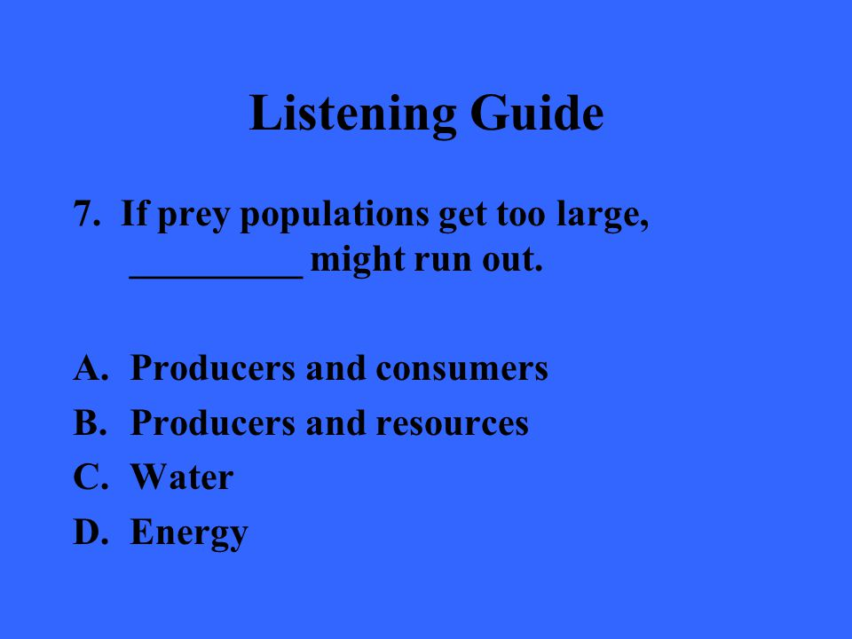 Listening Guide 7. If prey populations get too large, _________ might run out. Producers and consumers.