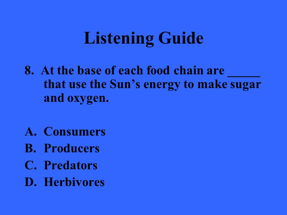 Listening Guide 8. At the base of each food chain are _____ that use the Sun's energy to make sugar and oxygen.