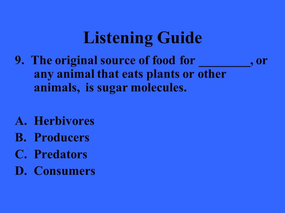 Listening Guide 9. The original source of food for ________, or any animal that eats plants or other animals, is sugar molecules.