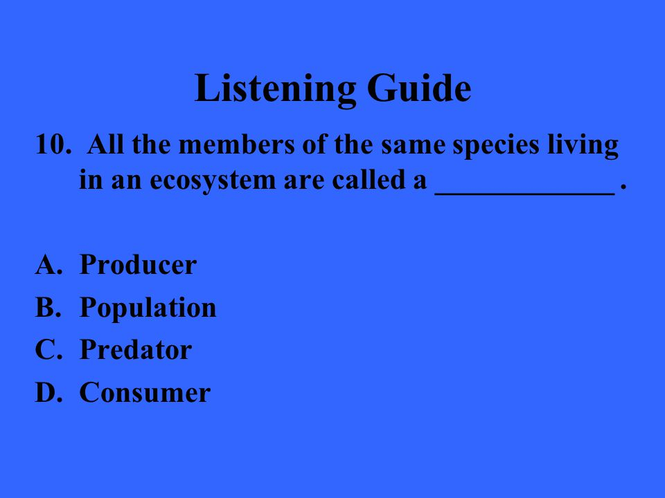 Listening Guide 10. All the members of the same species living in an ecosystem are called a ____________ .