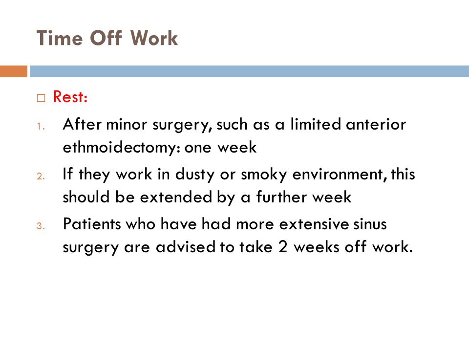 Time Off Work Rest: After minor surgery, such as a limited anterior ethmoidectomy: one week.