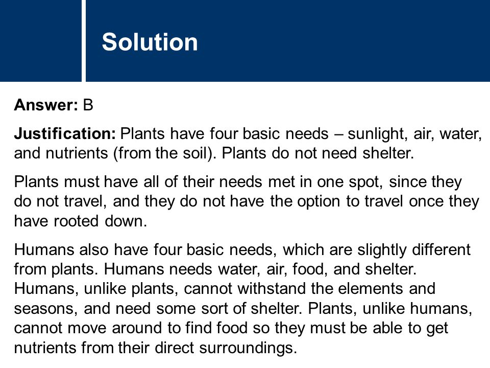 Solution Answer: B. Justification: Plants have four basic needs – sunlight, air, water, and nutrients (from the soil). Plants do not need shelter.