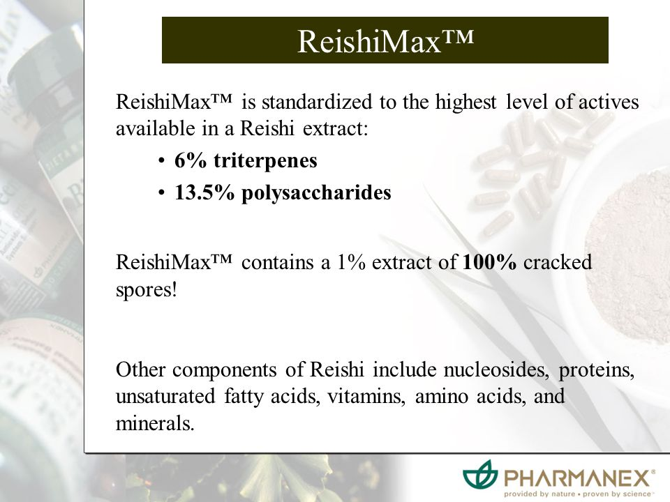 ReishiMax™ ReishiMax™ is standardized to the highest level of actives available in a Reishi extract: