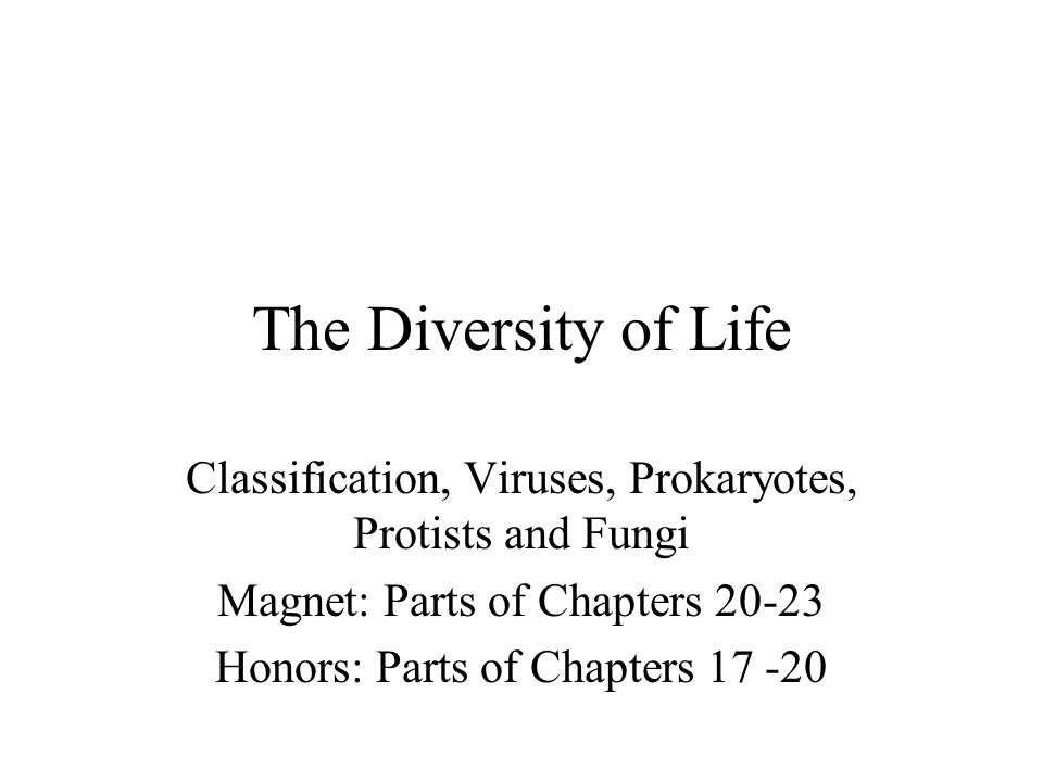 The Diversity of Life Classification, Viruses, Prokaryotes, Protists and Fungi. Magnet: Parts of Chapters 20-23.