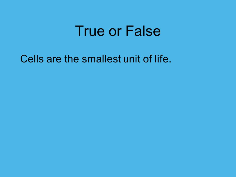 True or False Cells are the smallest unit of life.