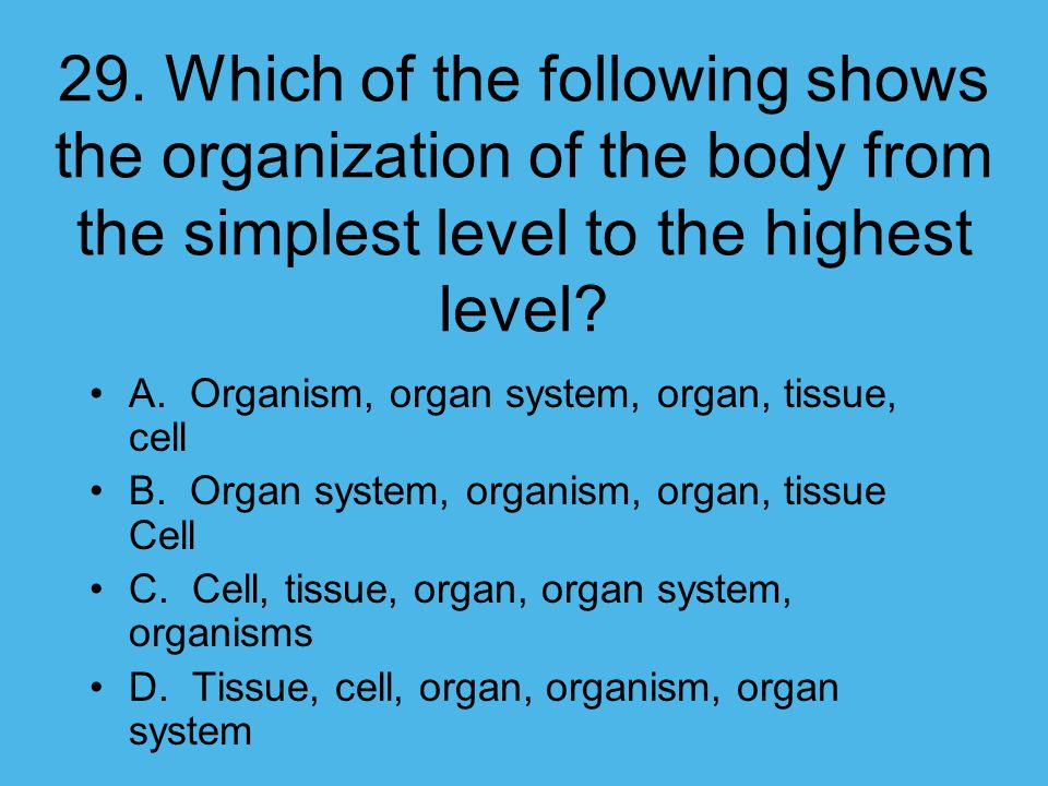 29. Which of the following shows the organization of the body from the simplest level to the highest level