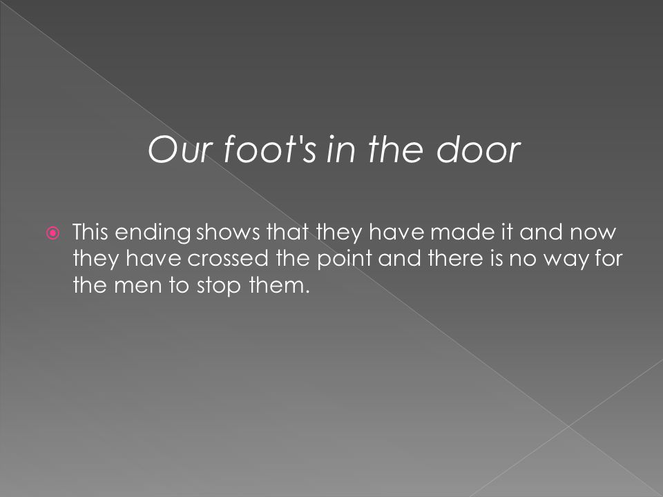 Our foot s in the door This ending shows that they have made it and now they have crossed the point and there is no way for the men to stop them.