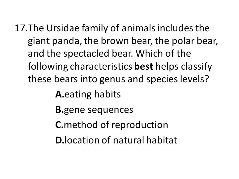 The Ursidae family of animals includes the giant panda, the brown bear, the polar bear, and the spectacled bear. Which of the following characteristics best helps classify these bears into genus and species levels