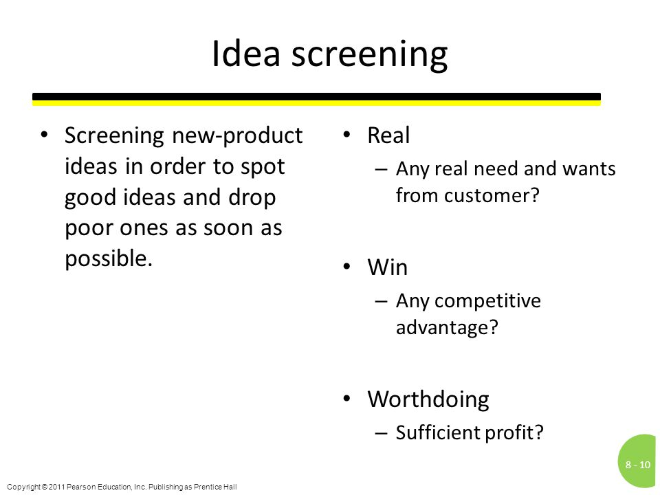 Idea screening Screening new-product ideas in order to spot good ideas and drop poor ones as soon as possible.