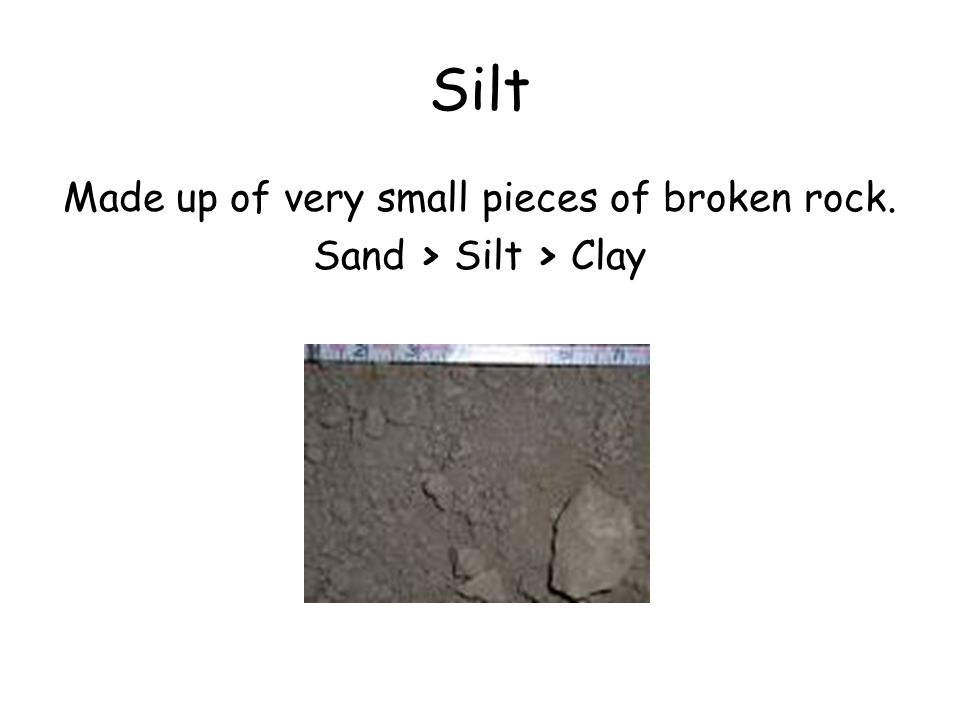 Made up of very small pieces of broken rock. Sand > Silt > Clay