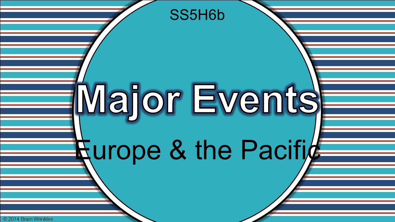 SS5H6b Major Events Europe & the Pacific © 2014 Brain Wrinkles