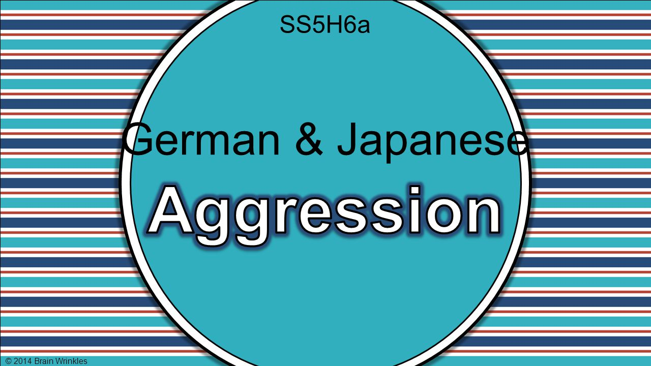 SS5H6a German & Japanese Aggression © 2014 Brain Wrinkles
