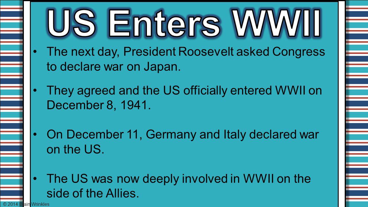 US Enters WWII The next day, President Roosevelt asked Congress to declare war on Japan.