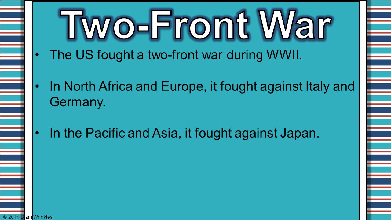 Two-Front War The US fought a two-front war during WWII.