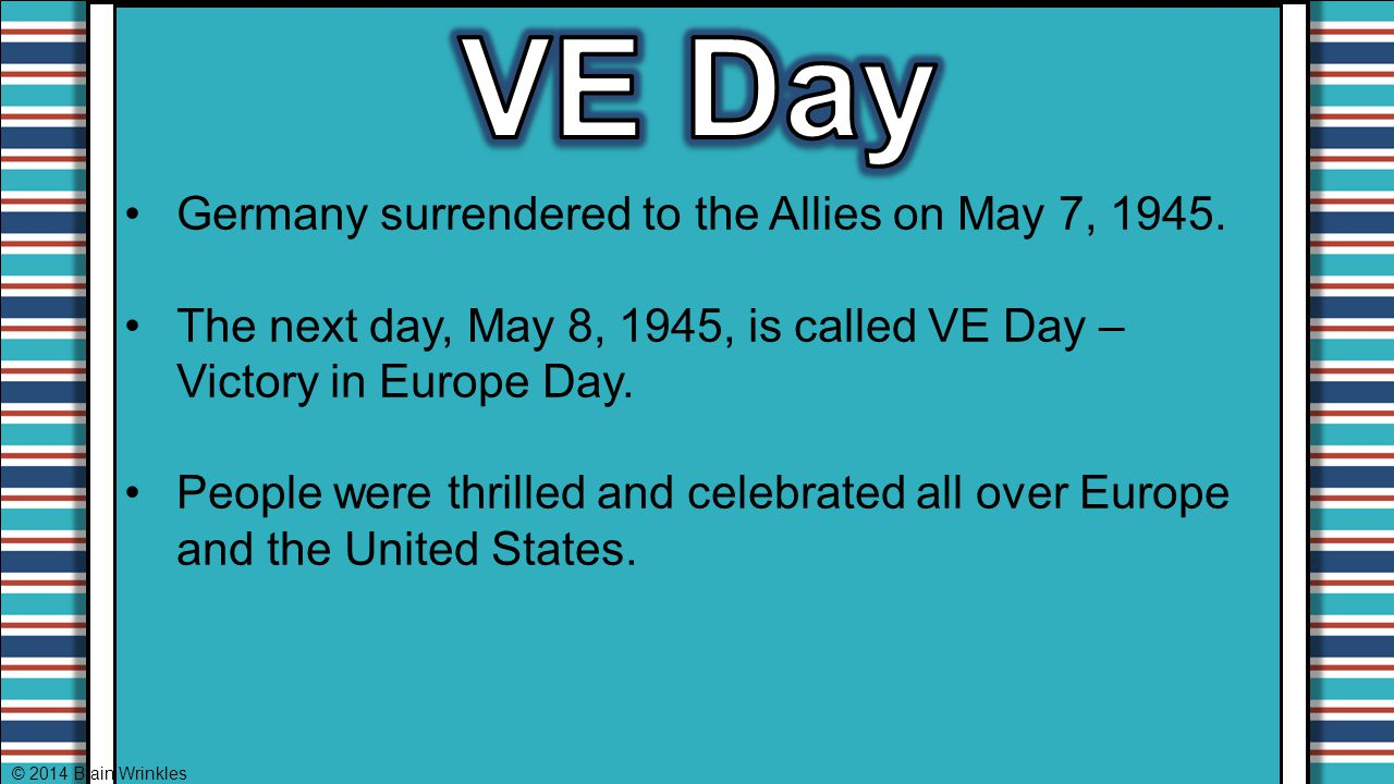 VE Day Germany surrendered to the Allies on May 7, 1945.