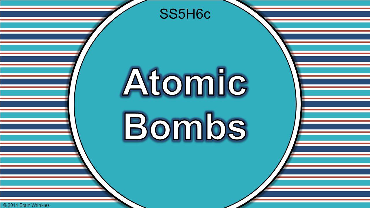 SS5H6c Atomic Bombs © 2014 Brain Wrinkles