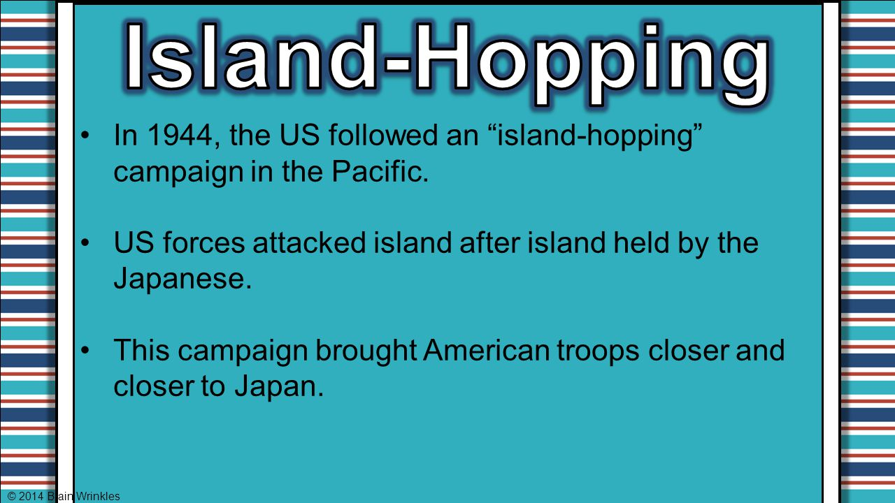 Island-Hopping In 1944, the US followed an island-hopping campaign in the Pacific. US forces attacked island after island held by the Japanese.
