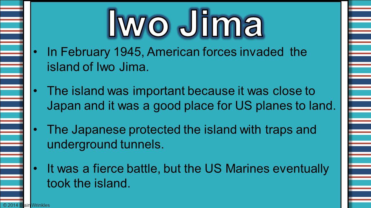 Iwo Jima In February 1945, American forces invaded the island of Iwo Jima.
