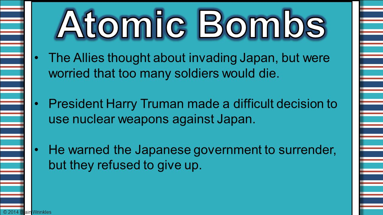 Atomic Bombs The Allies thought about invading Japan, but were worried that too many soldiers would die.