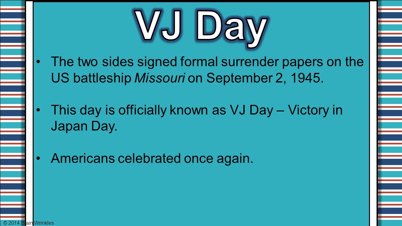 VJ Day The two sides signed formal surrender papers on the US battleship Missouri on September 2, 1945.