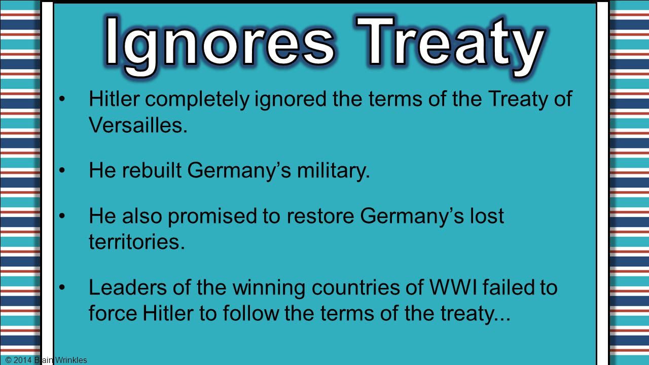 Ignores Treaty Hitler completely ignored the terms of the Treaty of Versailles. He rebuilt Germany's military.