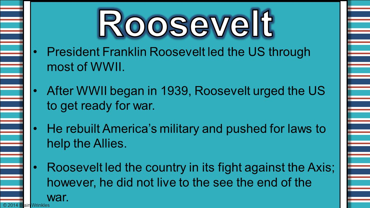 Roosevelt President Franklin Roosevelt led the US through most of WWII. After WWII began in 1939, Roosevelt urged the US to get ready for war.