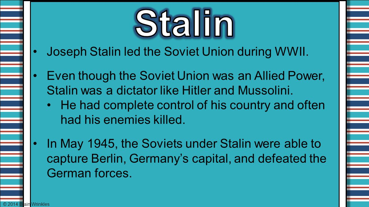 Stalin Joseph Stalin led the Soviet Union during WWII.